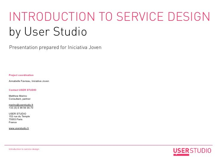 INTRODUCTION TO SERVICE DESIGNby User StudioPresentation prepared for Iniciativa JovenProject coordinationAnnabelle Favrea...