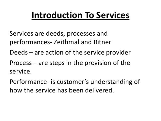 Introduction To Services Services are deeds, processes and performances- Zeithmal and Bitner Deeds – are action of the ser...