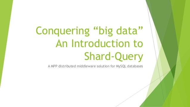 """Conquering """"big data""""An Introduction toShard-QueryA MPP distributed middleware solution for MySQL databases"""