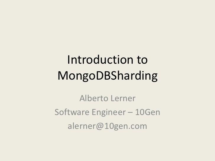 Introduction to MongoDBSharding<br />Alberto Lerner<br />Software Engineer – 10Gen<br />alerner@10gen.com<br />