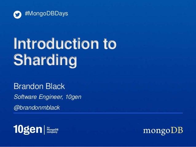 #MongoDBDaysIntroduction toShardingBrandon BlackSoftware Engineer, 10gen@brandonmblack