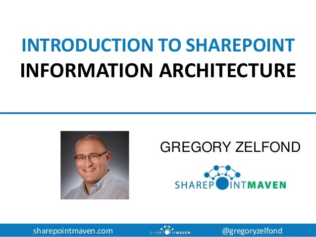 sharepointmaven.com @gregoryzelfond INTRODUCTION TO SHAREPOINT INFORMATION ARCHITECTURE GREGORY ZELFOND