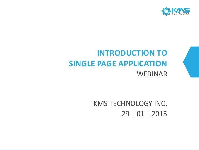 INTRODUCTION TO SINGLE PAGE APPLICATION WEBINAR KMS TECHNOLOGY INC. 29   01   2015
