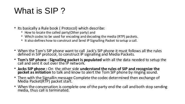 What is SIP ? • Protocol to Initiate a IP Communication Session, using IP devices in a IP network. • SIP is a Signaling Pr...