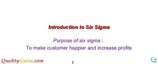 QualityGurus.com Introduction to Six SigmaIntroduction to Six Sigma Purpose of six sigma : To make customer happier and in...