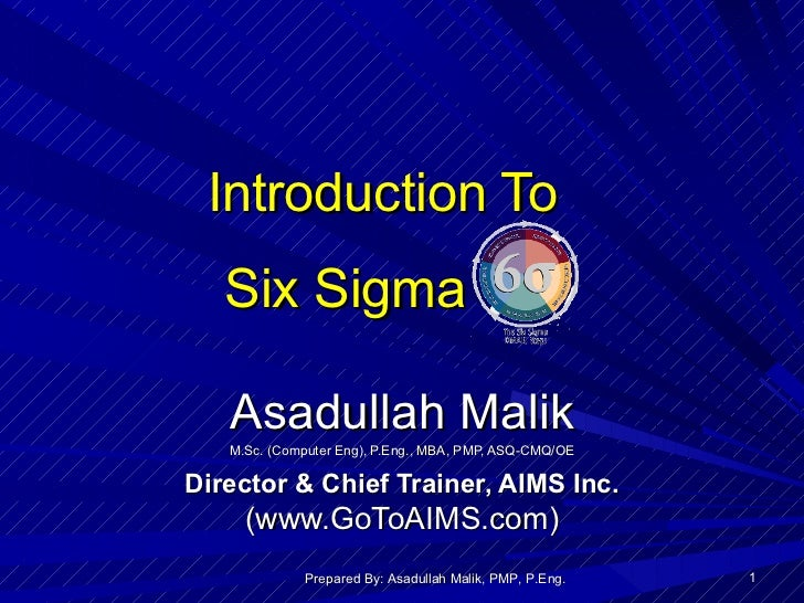 Introduction To  Six Sigma Asadullah Malik M.Sc. (Computer Eng), P.Eng., MBA, PMP, ASQ-CMQ/OE Director & Chief Trainer, AI...