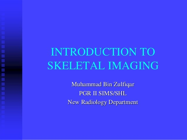 INTRODUCTION TO SKELETAL IMAGING Muhammad Bin Zulfiqar PGR II SIMS/SHL New Radiology Department