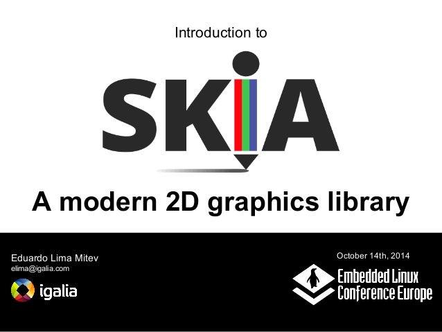 Introduction to  A modern 2D graphics library  Eduardo Lima Mitev  elima@igalia.com  October 14th, 2014