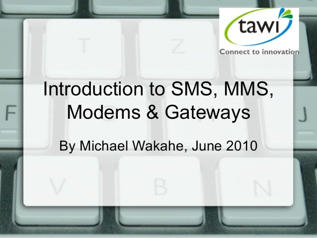 Introduction to SMS, MMS, Modems & Gateways By Michael Wakahe, June 2010