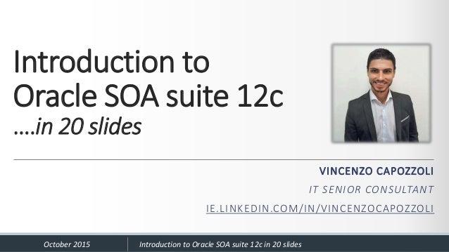 Introduction to Oracle SOA suite 12c ….in 20 slides VINCENZO CAPOZZOLI IT SENIOR CONSULTANT IE.LINKEDIN.COM/IN/VINCENZOCAP...