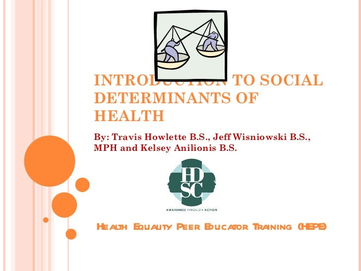 INTRODUCTION TO SOCIAL DETERMINANTS OF HEALTH By: Travis Howlette B.S., Jeff Wisniowski B.S., MPH and Kelsey Anilionis B.S...