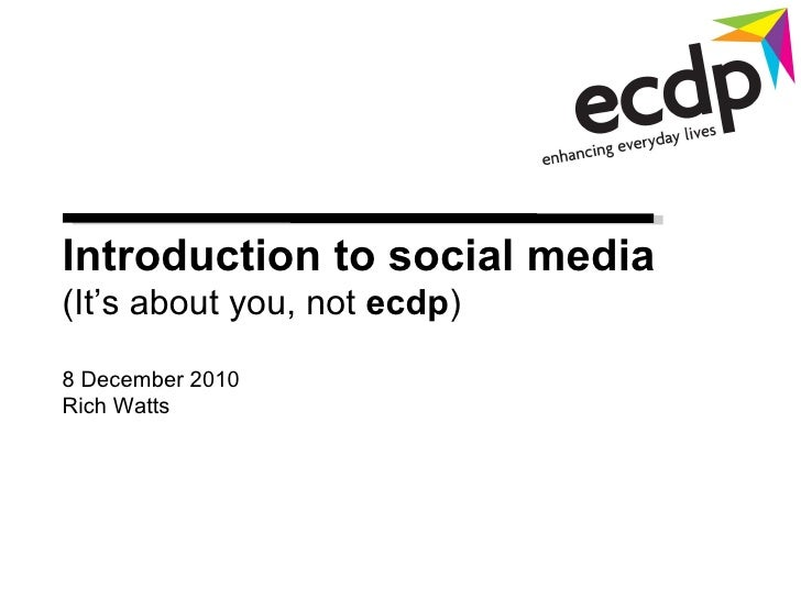Introduction to social media  (It's about you, not  ecdp ) 8 December 2010 Rich Watts
