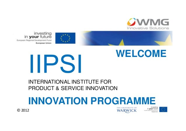 WELCOME     INTERNATIONAL INSTITUTE FOR     PRODUCT & SERVICE INNOVATION     INNOVATION PROGRAMME© 2012