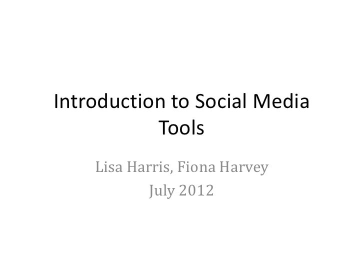 Introduction to Social Media           Tools    Lisa Harris, Fiona Harvey            July 2012