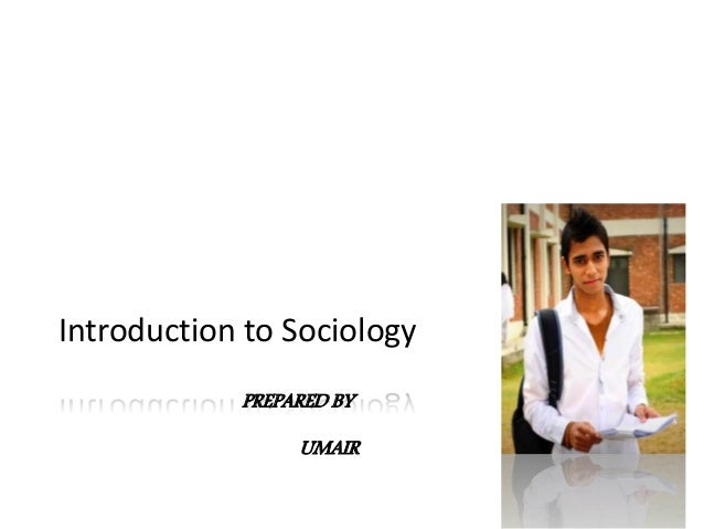 Introduction to Sociology • The study of sociology starts from the basic premise that human life is social life • Most of ...