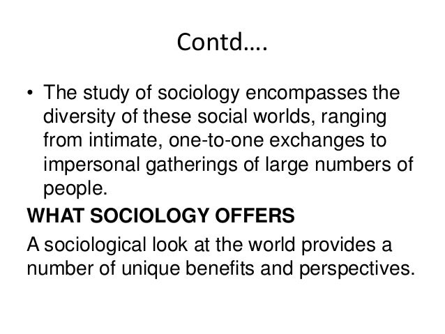 Contd…. 1. Sociology provides an understanding of social issues and patterns of behavior. 2. Sociology helps us understand...