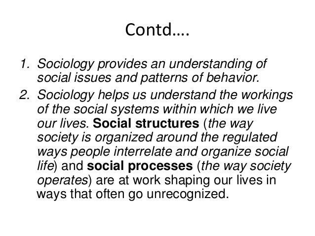 Contd… 3. Sociology helps us understand why we perceive the world the way we do. 4. Sociology helps us identify what we ha...
