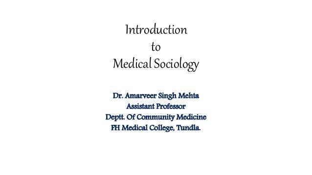 Introduction to Medical Sociology Dr. Amarveer Singh Mehta Assistant Professor Deptt. Of Community Medicine FH Medical Col...