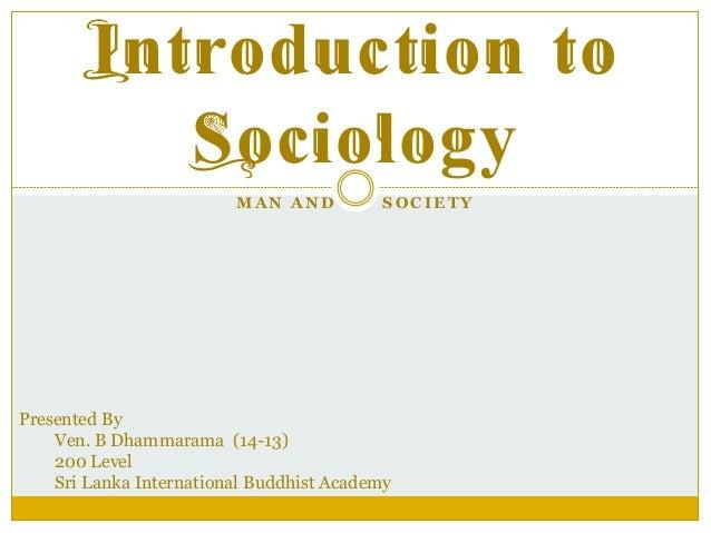 Introduction to Sociology M A N A ND SOCIET Y Presented By Ven. B Dhammarama (14-13) 200 Level Sri Lanka International Bud...