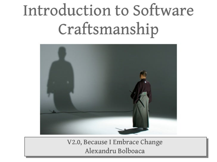 Introduction to Software Craftsmanship V2.0, Because I Embrace Change Alexandru Bolboaca