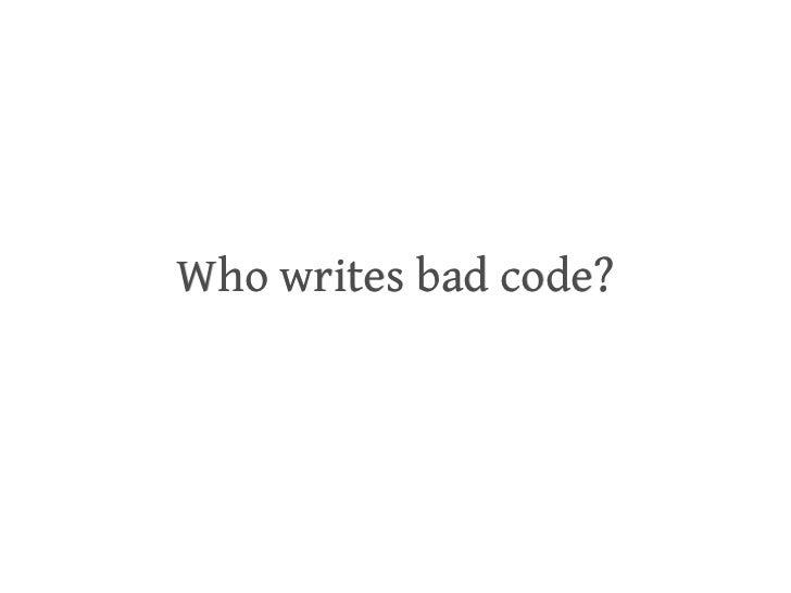 <ul><li>Who writes bad code? </li></ul>