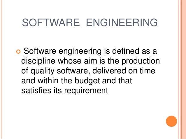 SOFTWARE ENGINEERING  Software engineering is defined as a discipline whose aim is the production of quality software, de...