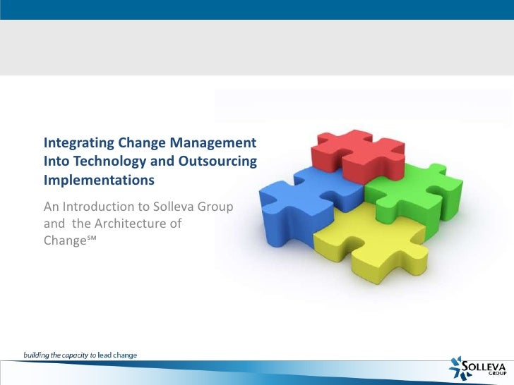 Integrating Change Management Into Technology and Outsourcing Implementations<br />An Introduction to Solleva Group and  t...