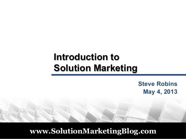© 2011www.SolutionMarketingBlog.comIntroduction toSolution MarketingSteve RobinsMay 4, 2013