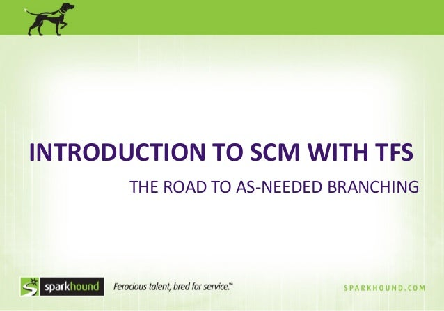 INTRODUCTION TO SCM WITH TFS THE ROAD TO AS-NEEDED BRANCHING