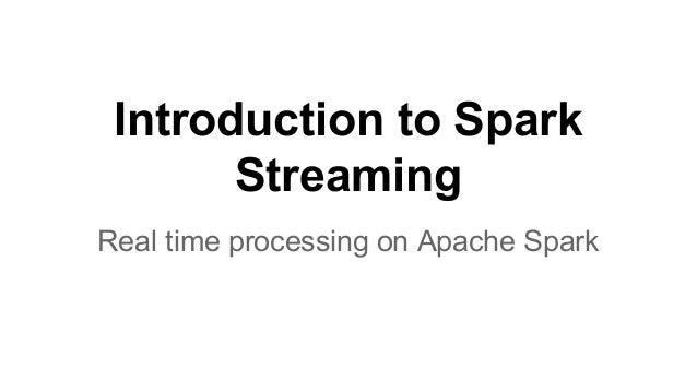 Introduction to Spark Streaming Real time processing on Apache Spark