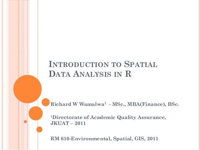 INTRODUCTION TO SPATIALDATA ANALYSIS IN RRichard W Wamalwa1 - MSc., MBA(Finance), BSc.1Directorate of Academic Quality Ass...