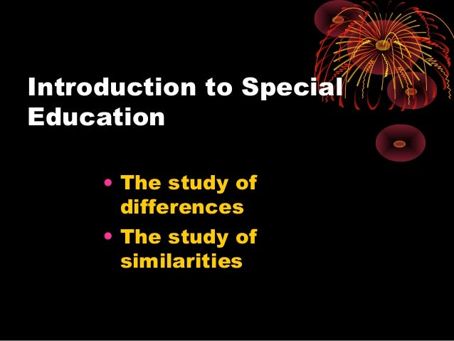 Introduction to Special Education • The study of differences • The study of similarities