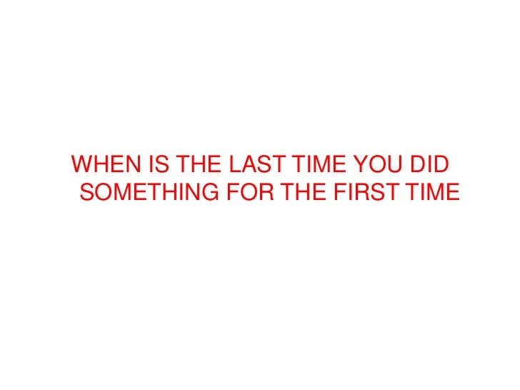 WHEN IS THE LAST TIME YOU DIDSOMETHING FOR THE FIRST TIME