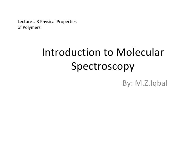 Introduction to Molecular Spectroscopy By: M.Z.Iqbal Lecture # 3 Physical Properties of Polymers