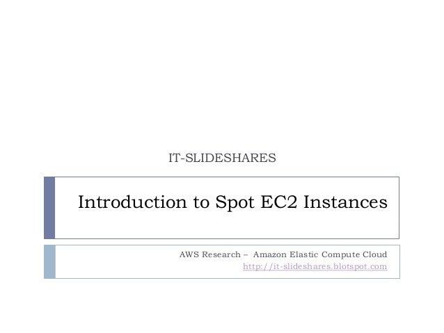 IT-SLIDESHARESIntroduction to Spot EC2 Instances           AWS Research – Amazon Elastic Compute Cloud                    ...