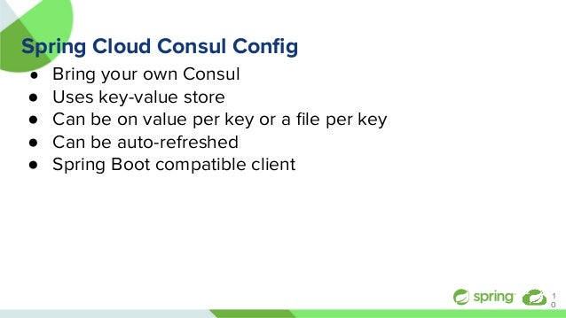 Spring Cloud Consul Config ● Bring your own Consul ● Uses key-value store ● Can be on value per key or a file per key ● Can ...