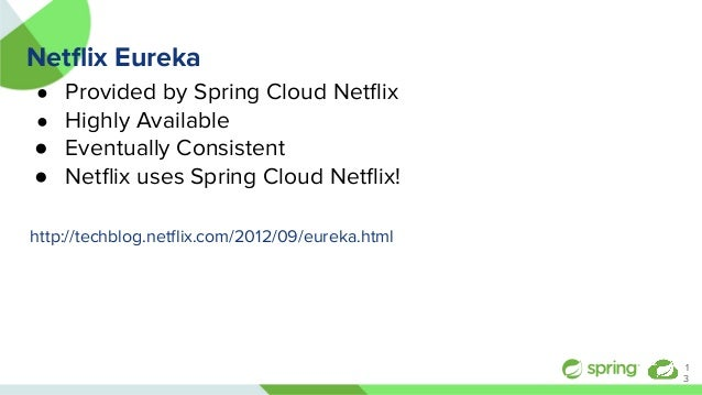 Netflix Eureka ● Provided by Spring Cloud Netflix ● Highly Available ● Eventually Consistent ● Netflix uses Spring Cloud Netfl...