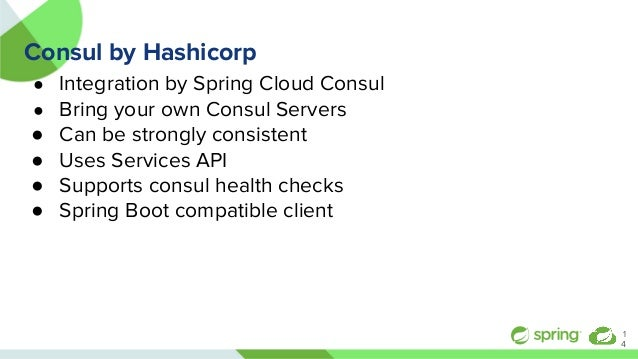 Consul by Hashicorp ● Integration by Spring Cloud Consul ● Bring your own Consul Servers ● Can be strongly consistent ● Us...