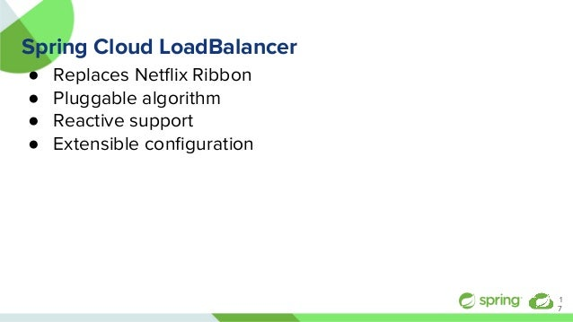 Spring Cloud LoadBalancer ● Replaces Netflix Ribbon ● Pluggable algorithm ● Reactive support ● Extensible configuration 1 7