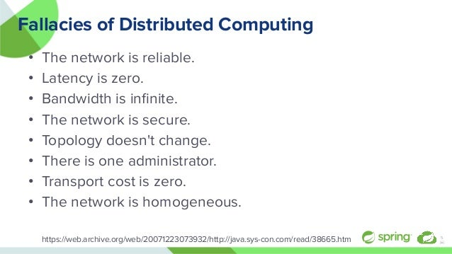 Fallacies of Distributed Computing • The network is reliable. • Latency is zero. • Bandwidth is infinite. • The network is ...