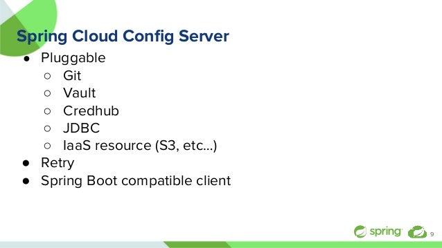 Spring Cloud Config Server ● Pluggable ○ Git ○ Vault ○ Credhub ○ JDBC ○ IaaS resource (S3, etc…) ● Retry ● Spring Boot comp...