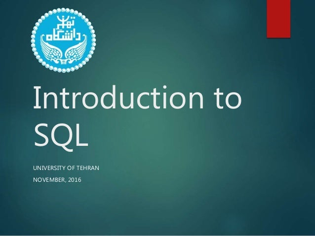 Introduction to SQL UNIVERSITY OF TEHRAN NOVEMBER, 2016