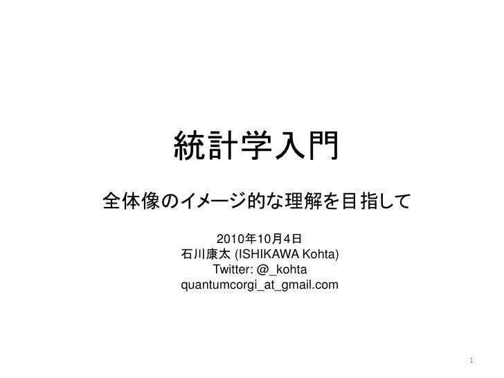 統計学入門 全体像のイメージ的な理解を目指して           2010年10月4日     石川康太 (ISHIKAWA Kohta)          Twitter: @_kohta     quantumcorgi_at_gmail...