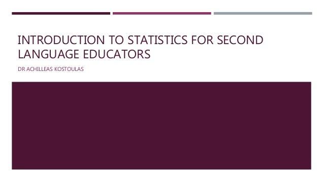 INTRODUCTION TO STATISTICS FOR SECOND LANGUAGE EDUCATORS DR ACHILLEAS KOSTOULAS
