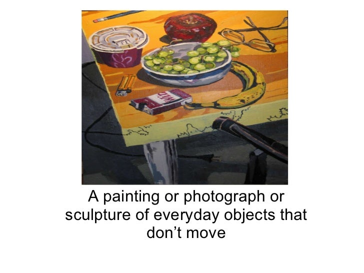 Still   Life A painting or photograph or sculpture of everyday objects that don't move