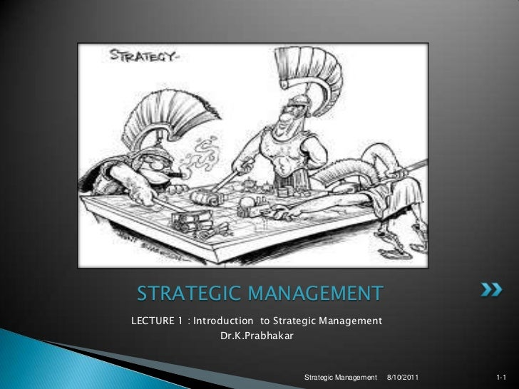 LECTURE 1 : Introduction  to Strategic Management <br />Dr.K.Prabhakar<br />8/10/2011<br />Strategic Management <br />1-1<...