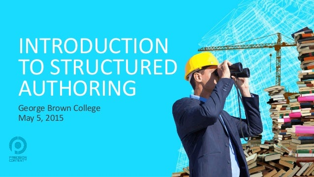 INTRODUCTION TO STRUCTURED AUTHORING George Brown College May 5, 2015