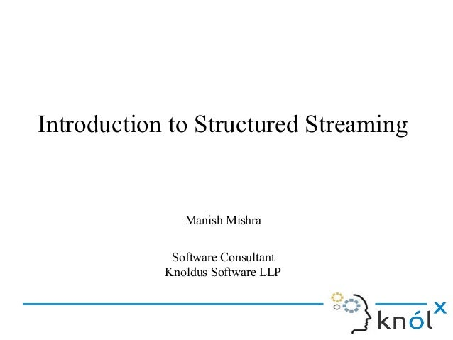 Introduction to Structured Streaming Manish Mishra Software Consultant Knoldus Software LLP