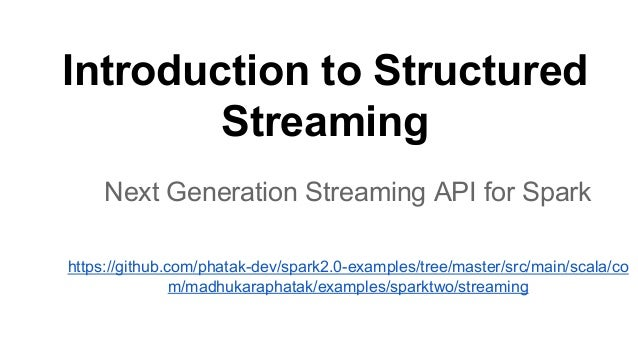 Introduction to Structured Streaming Next Generation Streaming API for Spark https://github.com/phatak-dev/spark2.0-exampl...