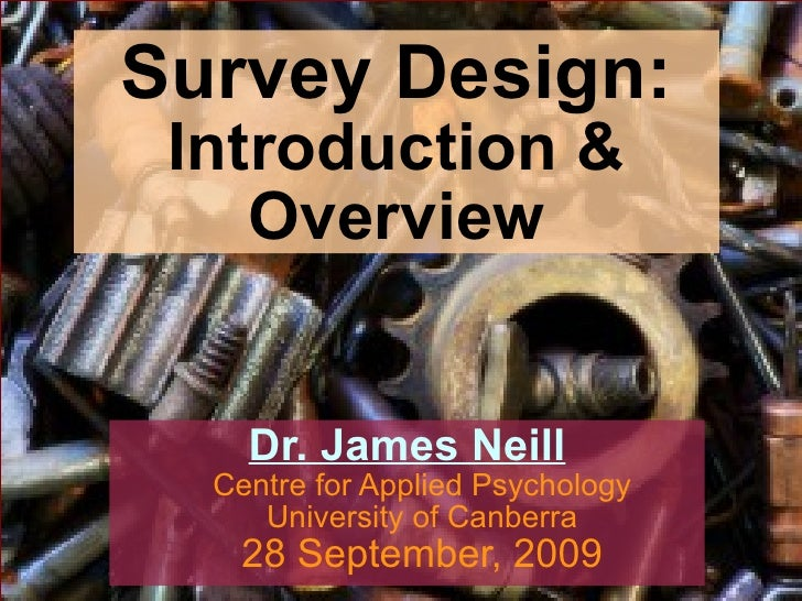 Survey Design: Introduction & Overview Dr. James Neill Centre for Applied Psychology University of Canberra 28 September, ...